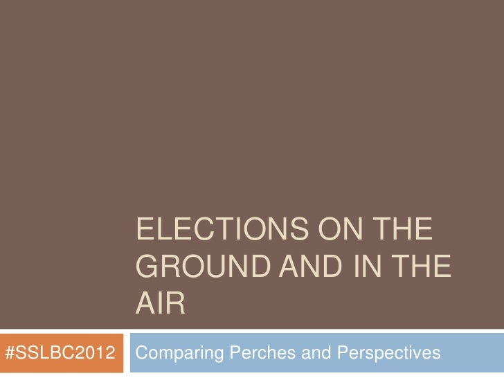 ELECTIONS ON THE             GROUND AND IN THE             AIR#SSLBC2012   Comparing Perches and Perspectives