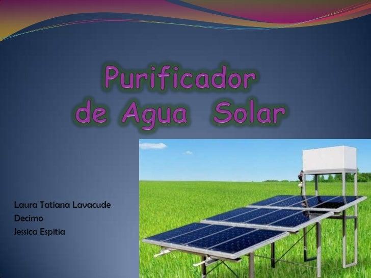 Purificador de Agua  Solar<br />Laura Tatiana Lavacude<br />Decimo <br />Jessica Espitia<br />