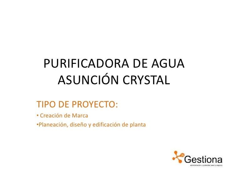 PURIFICADORA DE AGUA ASUNCIÓN CRYSTAL<br />TIPO DE PROYECTO:<br /><ul><li>Creación de Marca