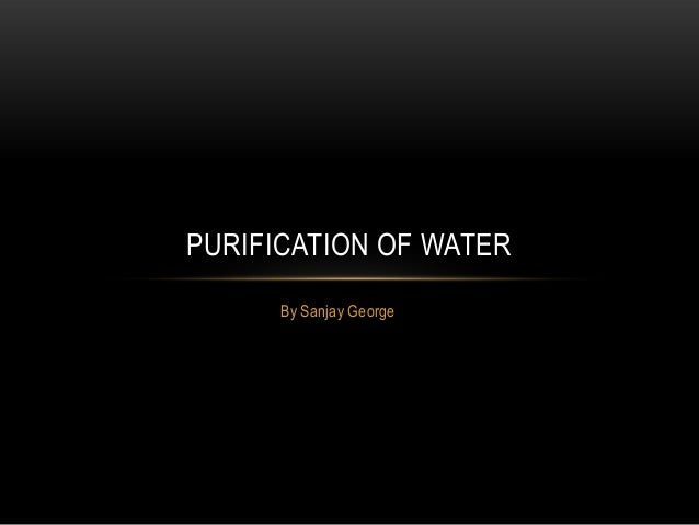 By Sanjay GeorgePURIFICATION OF WATER