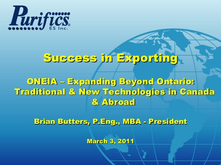 Success in Exporting  ONEIA – Expanding Beyond Ontario:Traditional & New Technologies in Canada                & Abroad   ...