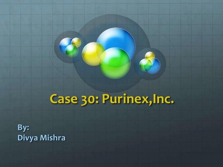 Case 30: Purinex,Inc.<br />By:<br />Divya Mishra<br />