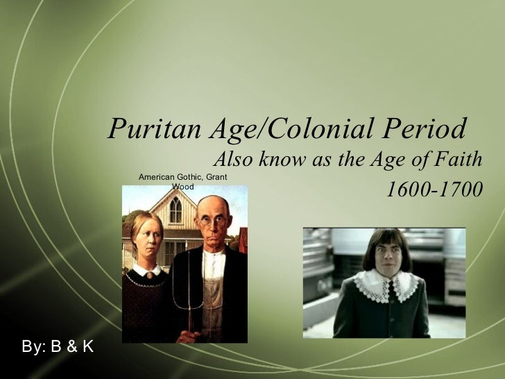 Puritan Age/Colonial Period  Also know as the Age of Faith 1600-1700 By: B & K American Gothic, Grant Wood