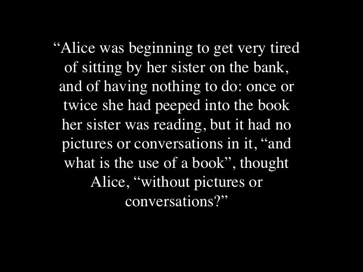 """Alice was beginning to get very tired  of sitting by her sister on the bank, and of having nothing to do: once or  twice ..."