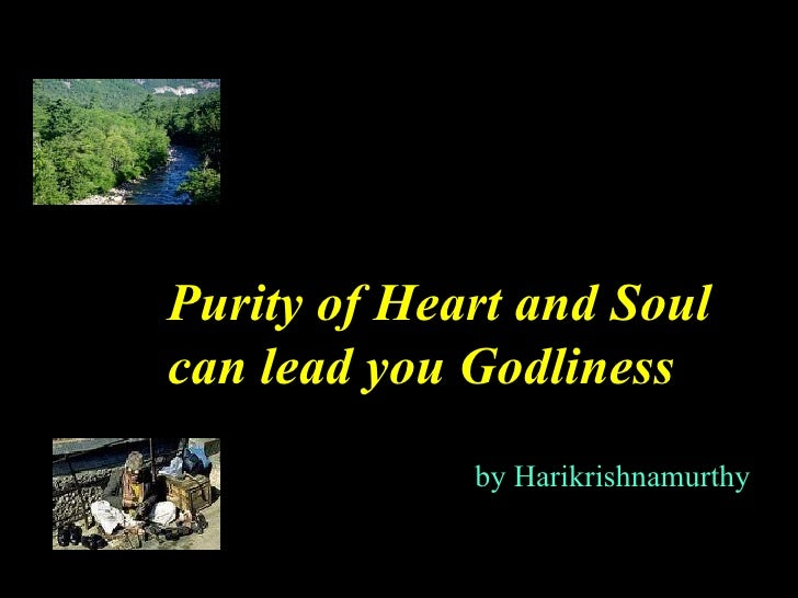 Purity of Heart and Soulcan lead you Godliness             by Harikrishnamurthy