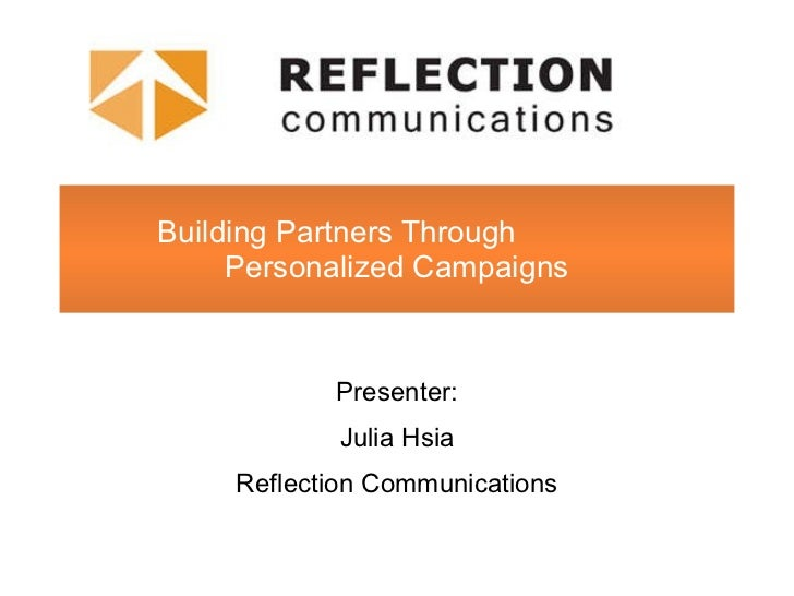 Building Partners Through  Personalized Campaigns Presenter: Julia Hsia Reflection Communications