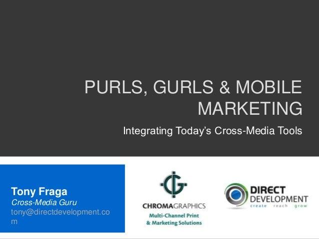 PURLS, GURLS & MOBILEMARKETINGIntegrating Today's Cross-Media ToolsTony FragaCross-Media Gurutony@directdevelopment.com