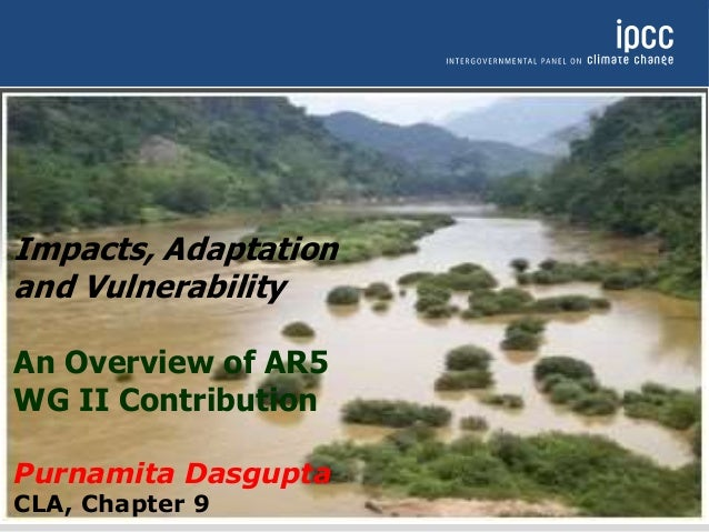 Impacts, Adaptation and Vulnerability An Overview of AR5 WG II Contribution Purnamita Dasgupta CLA, Chapter 9