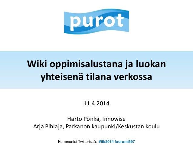 Wiki oppimisalustana ja luokan yhteisenä tilana verkossa 11.4.2014 Harto Pönkä, Innowise Arja Pihlaja, Parkanon kaupunki/K...