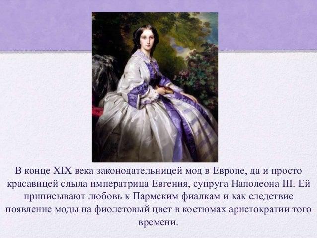 В конце XIX века законодательницей мод в Европе, да и просто красавицей слыла императрица Евгения, супруга Наполеона III. ...