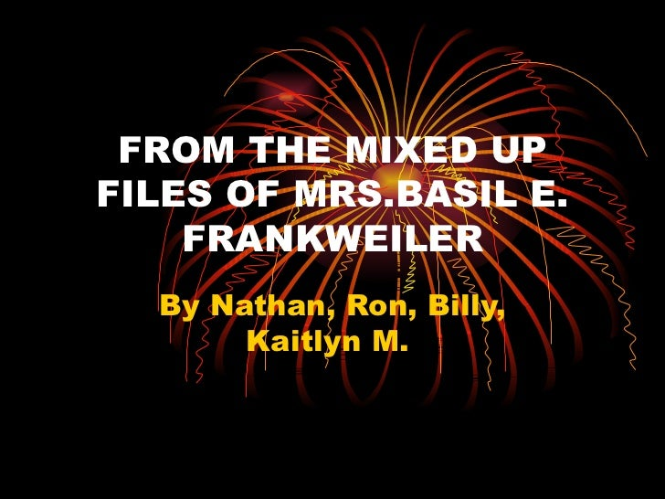 FROM THE MIXED UPFILES OF MRS.BASIL E.    FRANKWEILER  By Nathan, Ron, Billy,       Kaitlyn M.