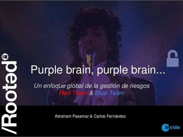 Purple brain, purple brain... Un enfoque global de la gestión de riesgos Red Team & Blue Team Abraham Pasamar & Carlos Fer...