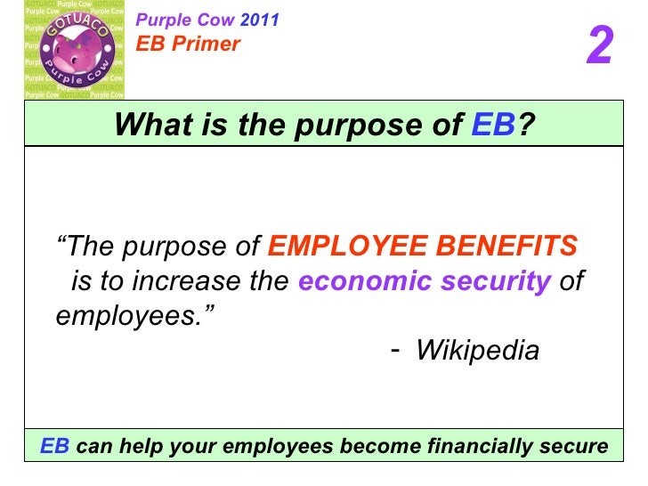 "What is the purpose of  EB ? <ul><li>"" The purpose of   EMPLOYEE BENEFITS   is to increase the  economic security  of empl..."