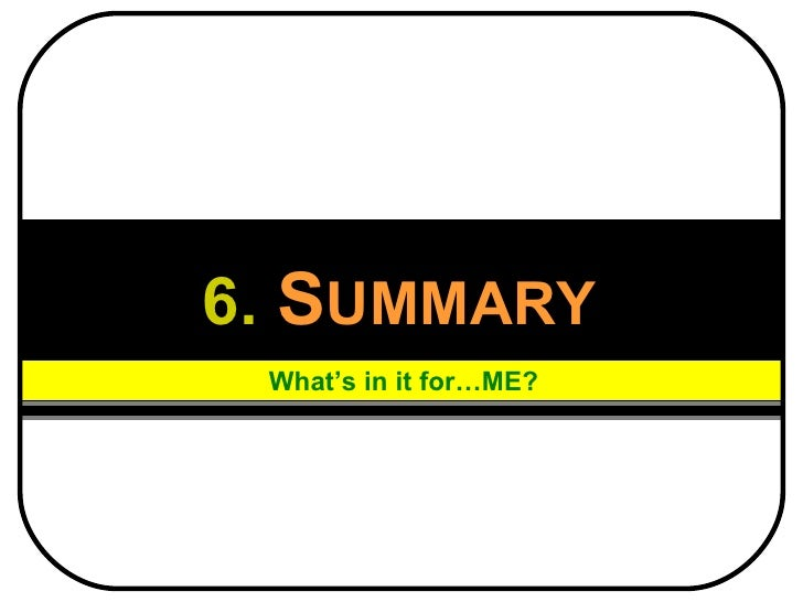 6.   S UMMARY What's in it for…ME?