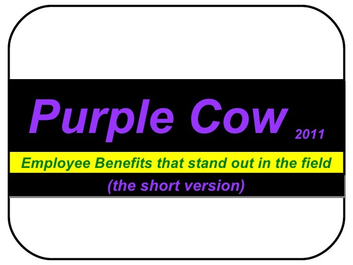 Purple Cow   2011 Employee Benefits that stand out in the field (the short version)
