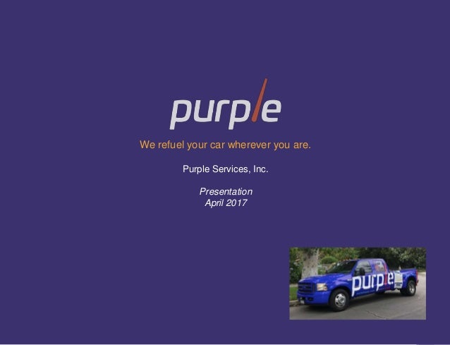 1 We refuel your car wherever you are. Purple Services, Inc. Presentation April 2017