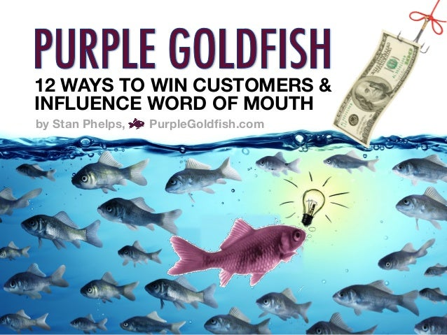 12 WAYS TO WIN CUSTOMERS & INFLUENCE WORD OF MOUTH  by Stan Phelps, PurpleGoldfish.com