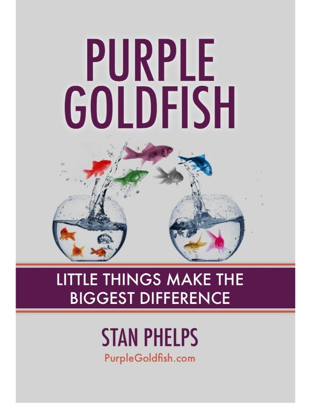 PURPLE GOLDFISH LITTLE THINGS MAKE THE BIGGEST DIFFERENCE IN CUSTOMER EXPERIENCE THIS MINIBUK BELONGS TO: STAN PHELPS, JD/...