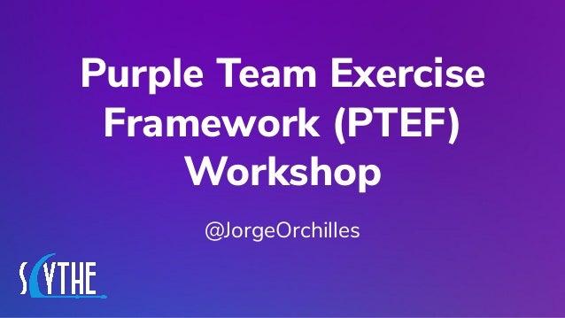 @JORGEORCHILLES Purple Team Exercise Framework (PTEF) Workshop @JorgeOrchilles