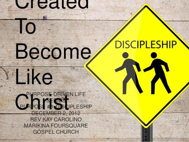 CreatedToBecomeLike  PURPOSE-DRIVEN LIFEChrist  SERIESPURPOSE #3: DISCIPLESHIP    DECEMBER 2, 2012   REV KAY CAROLINO MARI...