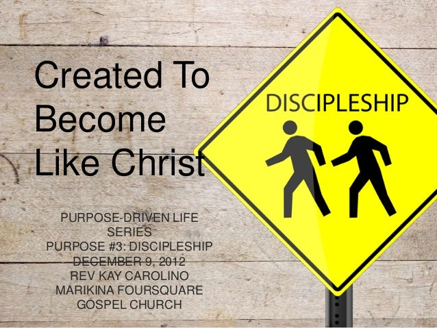 Created ToBecomeLike Christ  PURPOSE-DRIVEN LIFE        SERIESPURPOSE #3: DISCIPLESHIP    DECEMBER 9, 2012   REV KAY CAROL...
