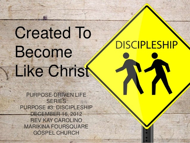 Created ToBecomeLike Christ  PURPOSE-DRIVEN LIFE        SERIESPURPOSE #3: DISCIPLESHIP   DECEMBER 16, 2012   REV KAY CAROL...
