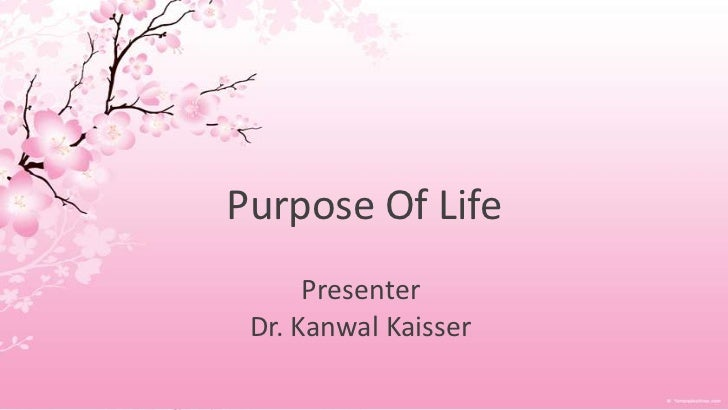 Purpose Of Life      Presenter Dr. Kanwal Kaisser