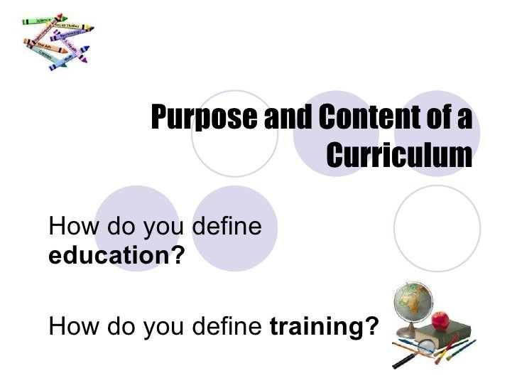 Purpose and Content of a Curriculum How do you define  education? How do you define  training?