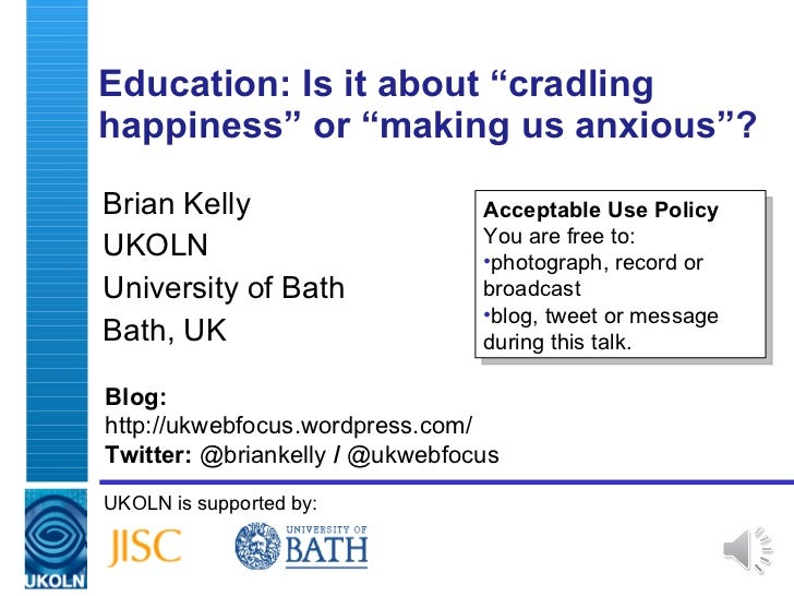 """Education: Is it about  """" cradling happiness """"  or  """" making us anxious """" ? Brian Kelly UKOLN University of Bath Bath, UK ..."""