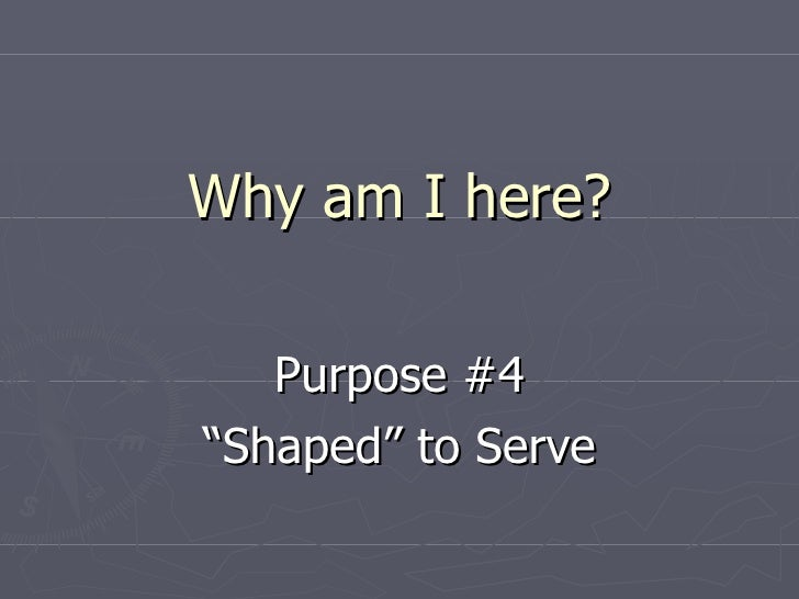 """Why am I here? Purpose #4 """" Shaped"""" to Serve"""