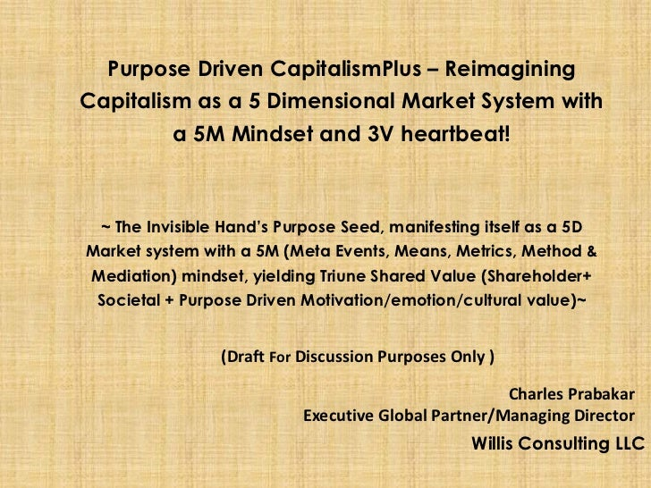 Purpose Driven CapitalismPlus – ReimaginingCapitalism as a 5 Dimensional Market System with         a 5M Mindset and 3V he...