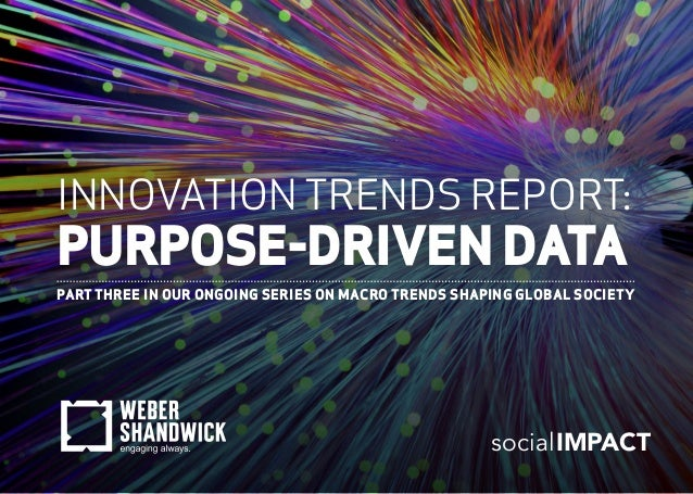 INNOVATION TRENDS REPORT: PURPOSE-DRIVEN DATA PART THREE IN OUR ONGOING SERIES ON MACRO TRENDS SHAPING GLOBAL SOCIETY soci...