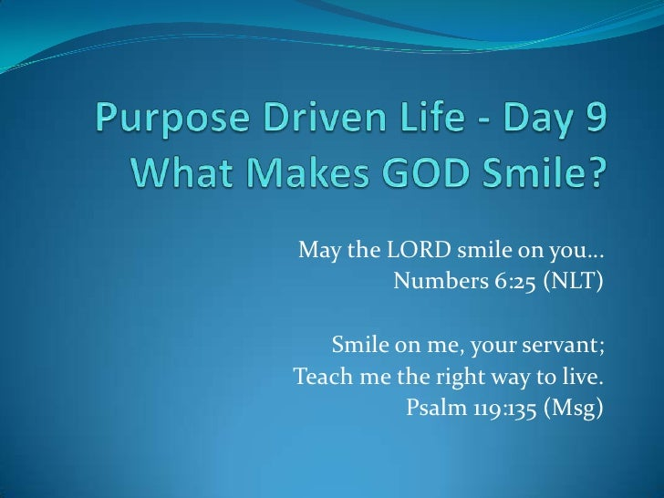 May the LORD smile on you…         Numbers 6:25 (NLT)   Smile on me, your servant;Teach me the right way to live.         ...