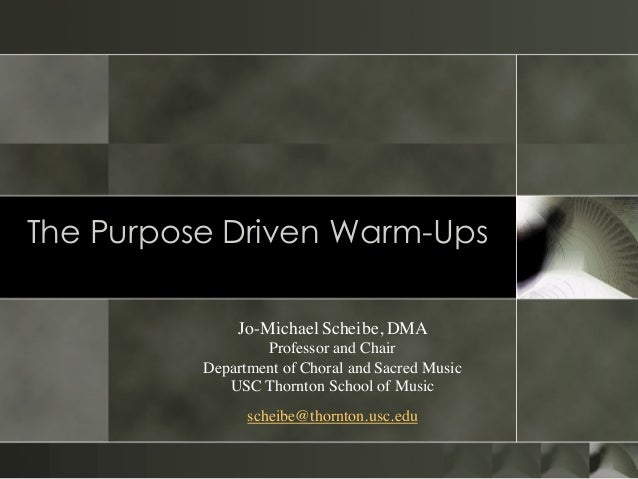 The Purpose Driven Warm-Ups Common Mistakes We Make Jo-Michael Scheibe, DMA Professor and Chair Department of Choral and S...