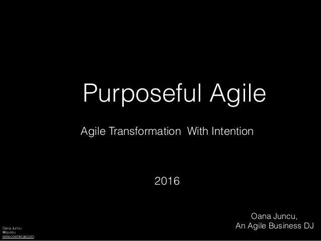 Oana Juncu @ojuncu www.coemerge.com Purposeful Agile Agile Transformation With Intention 2016 Oana Juncu, An Agile Busines...