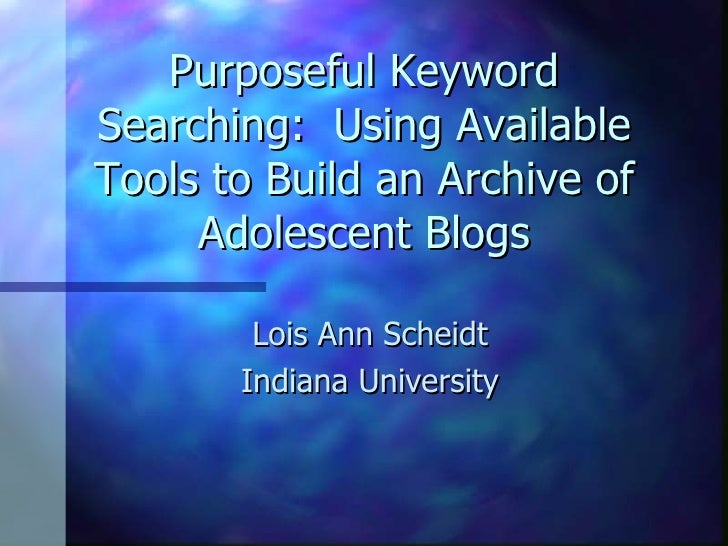 Purposeful Keyword Searching:  Using Available Tools to Build an Archive of Adolescent Blogs Lois Ann Scheidt Indiana Univ...