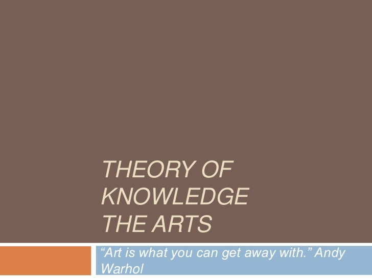 "THEORY OFKNOWLEDGETHE ARTS""Art is what you can get away with."" AndyWarhol"