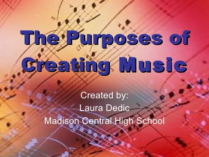 The Purposes of Creating  Music Created by: Laura Dedic Madison Central High School