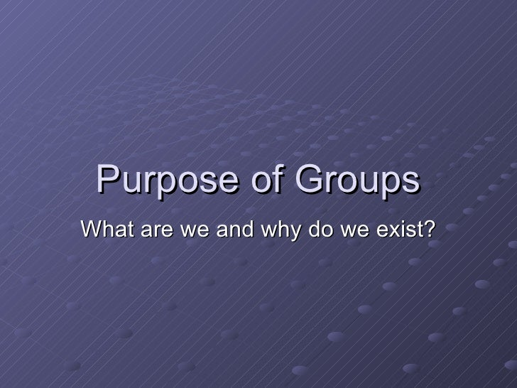 Purpose of Groups What are we and why do we exist?