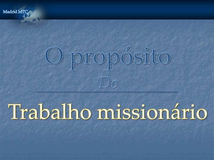 O propósito do trabalho MISSIONÁRIO   Convidar as pessoas a achegarem-se a Cristo,    ajudando-as a receber o evangelho  ...