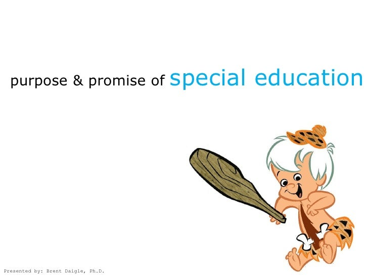 purpose & promise of              special education     Presented by: Brent Daigle, Ph.D.