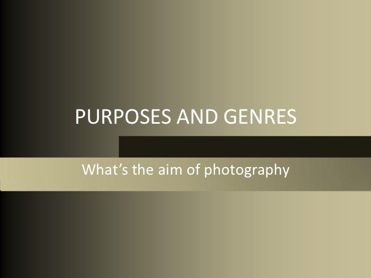 PURPOSES AND GENRESWhat's the aim of photography