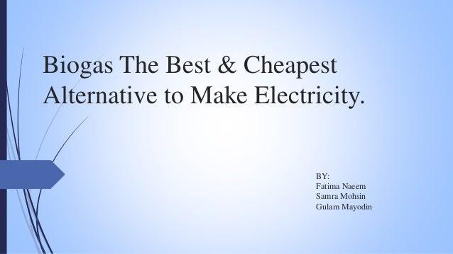 Biogas The Best & Cheapest Alternative to Make Electricity. BY: Fatima Naeem Samra Mohsin Gulam Mayodin