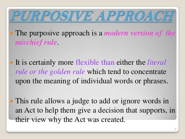 purposive rule Statutory interpretation: advantages and disadvantages the literal rule advantages: the literal rule follows the words of parliament parliament is our law-making body and it is therefore  the mischief rule's scope is not as wide as the purposive approach's scope.