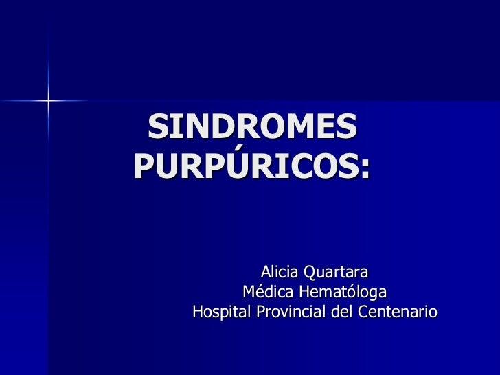 SINDROMESPURPÚRICOS:            Alicia Quartara        Médica Hematóloga  Hospital Provincial del Centenario