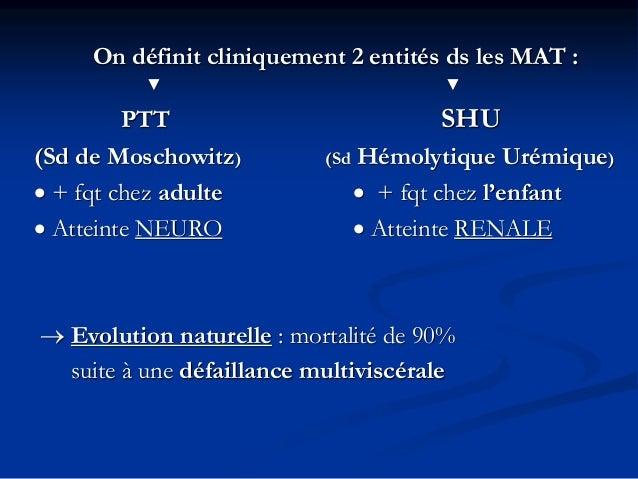 On définit cliniquement 2 entités ds les MAT : ▼ ▼ PTT SHU (Sd de Moschowitz) (Sd Hémolytique Urémique) • + fqt chez adult...