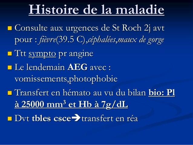 Histoire de la maladie  Consulte aux urgences de St Roch 2j avt pour : fièvre(39.5 C),céphalées,maux de gorge  Ttt sympt...