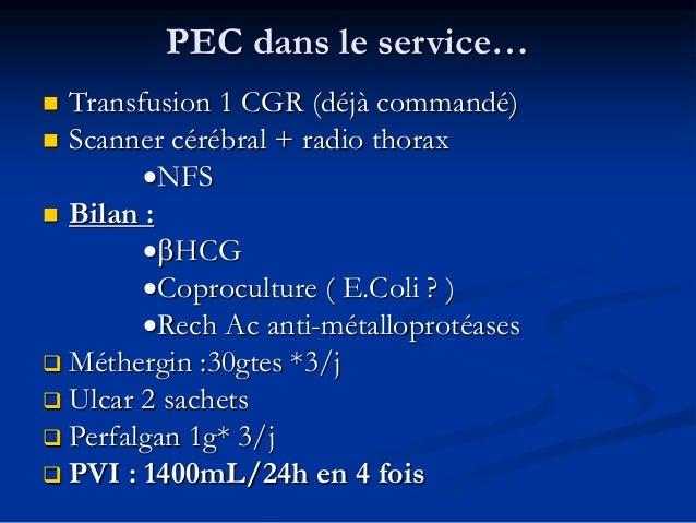 PEC dans le service…  Transfusion 1 CGR (déjà commandé)  Scanner cérébral + radio thorax •NFS  Bilan : •HCG •Coprocult...