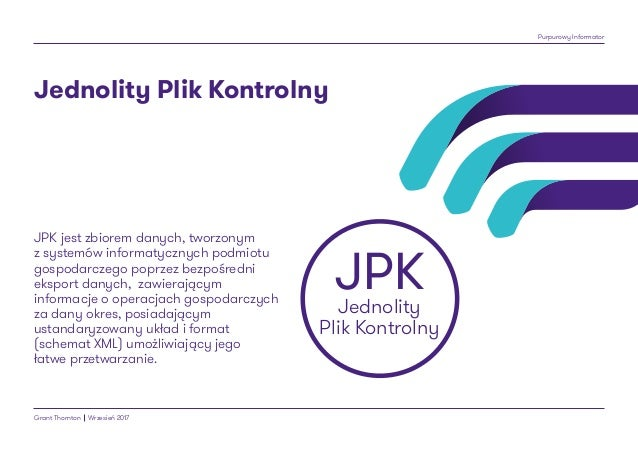 Purpurowy Informator Grant Thornton Wrzesień 2017 JPK jest zbiorem danych, tworzonym z systemów informatycznych podmiotu g...
