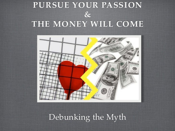 PURSUE YOUR PASSION         &THE MONEY WILL COME  Debunking the Myth
